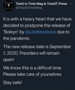 Tweet by Twist in Time Mag & TwistiT Press (@TwistinTimeMag): It is with a heavy heart that we have decided to postpone the release of 'Boleyn' by @juliettesebock due to the pandemic. The new release date is September 1, 2020. Preorders will remain open! We know this is a difficult time. Please take care of yourselves. Stay safe!
